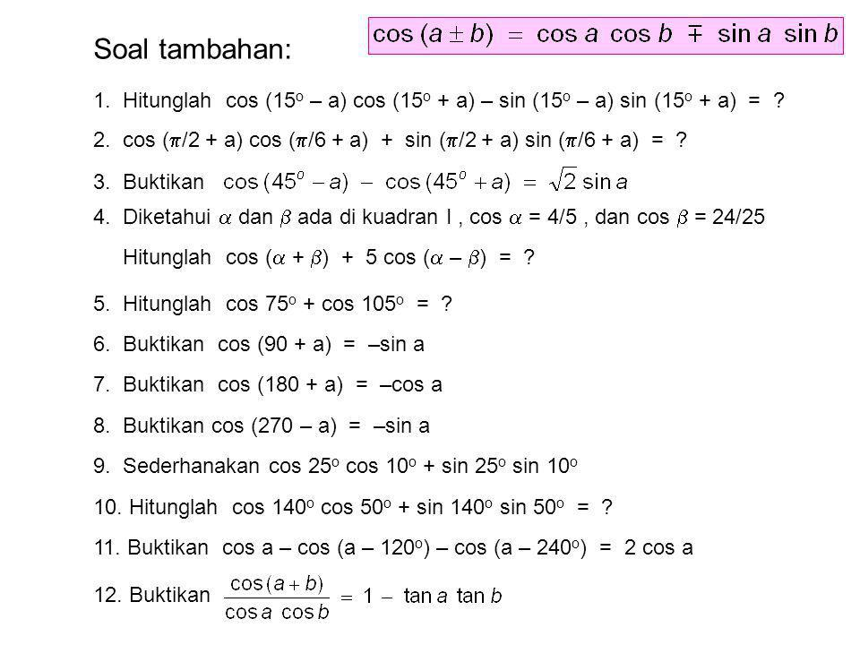 Soal tambahan: 1. Hitunglah cos (15o – a) cos (15o + a) – sin (15o – a) sin (15o + a) =