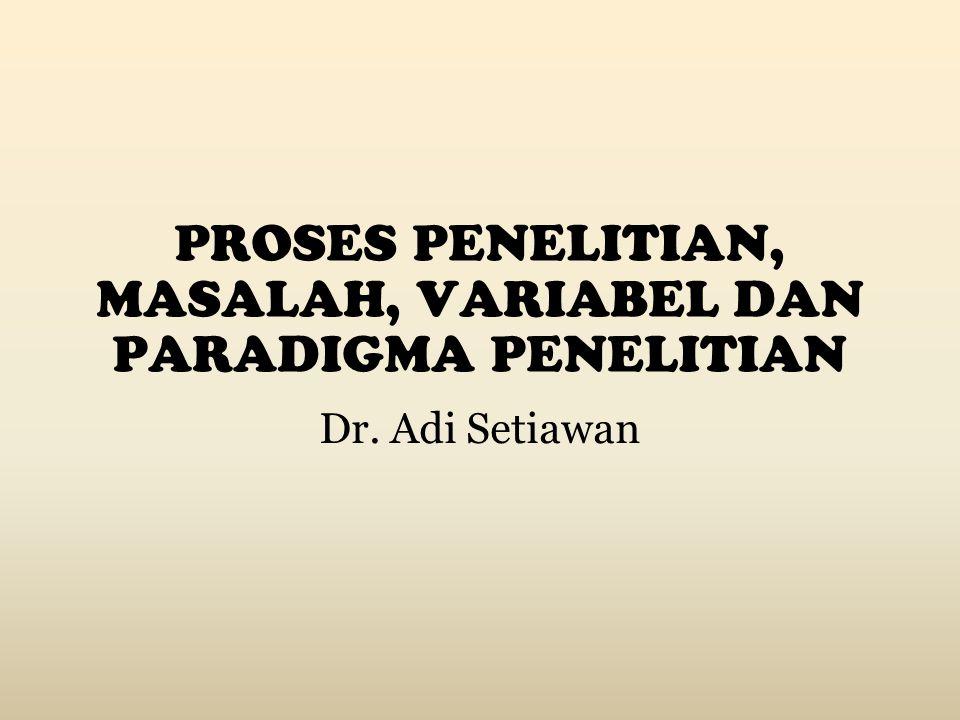 PROSES PENELITIAN, MASALAH, VARIABEL DAN PARADIGMA PENELITIAN