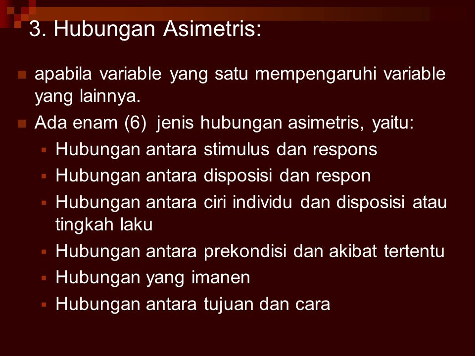 3. Hubungan Asimetris: apabila variable yang satu mempengaruhi variable yang lainnya. Ada enam (6) jenis hubungan asimetris, yaitu: