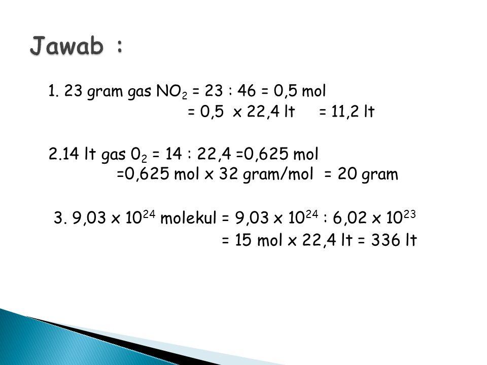 Jawab : 1. 23 gram gas NO2 = 23 : 46 = 0,5 mol. = 0,5 x 22,4 lt = 11,2 lt.