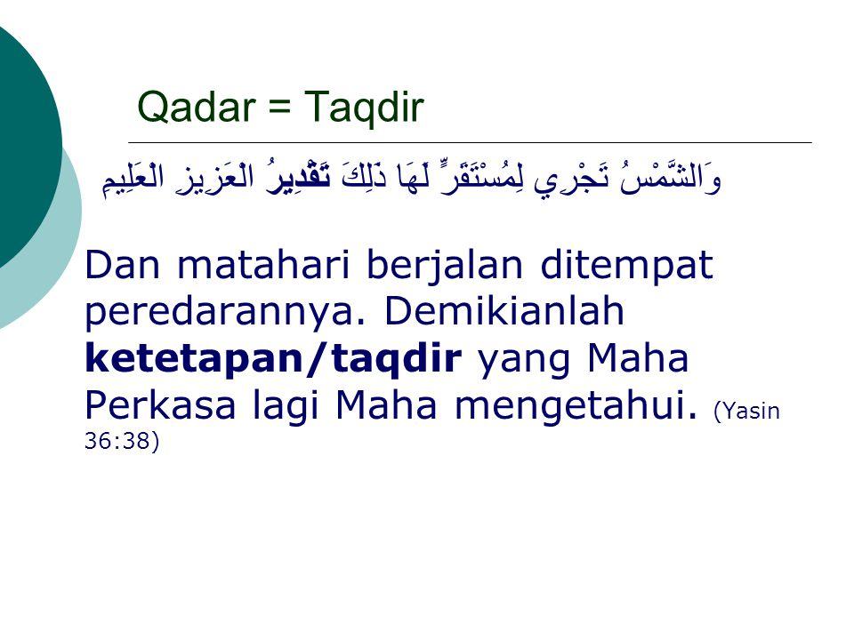 Qadar = Taqdir وَالشَّمْسُ تَجْرِي لِمُسْتَقَرٍّ لَهَا ذَلِكَ تَقْدِيرُ الْعَزِيزِ الْعَلِيمِ