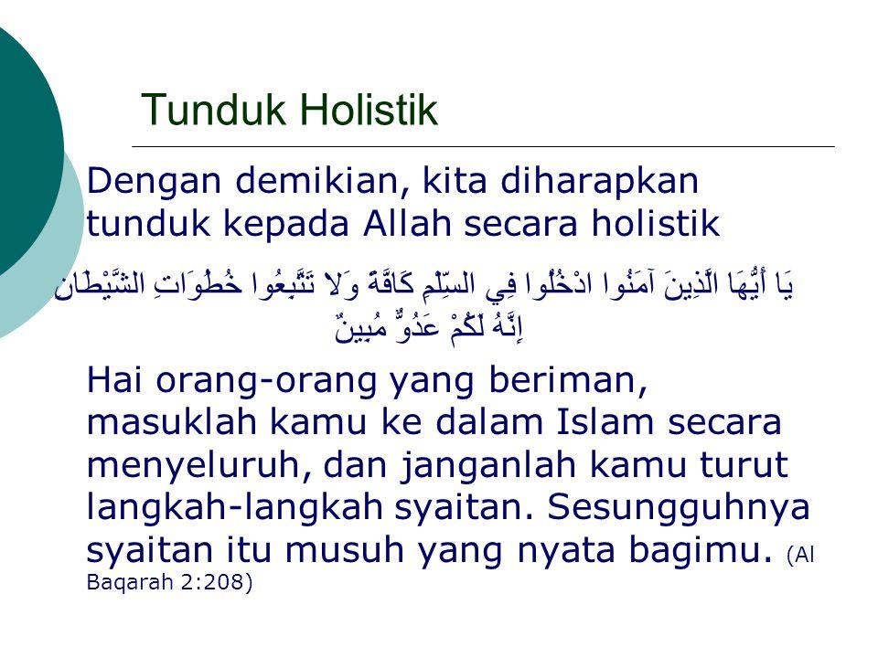 Tunduk Holistik Dengan demikian, kita diharapkan tunduk kepada Allah secara holistik.