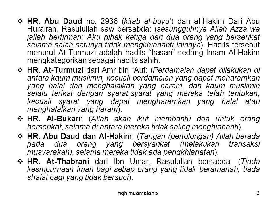 HR. Abu Daud no. 2936 (kitab al-buyu') dan al-Hakim Dari Abu Hurairah, Rasulullah saw bersabda: (sesungguhnya Allah Azza wa jallah berfirman: Aku pihak ketiga dari dua orang yang berserikat selama salah satunya tidak mengkhiananti lainnya). Hadits tersebut menurut At-Turmuzi adalah hadits hasan sedang Imam Al-Hakim mengkategorikan sebagai hadits sahih.