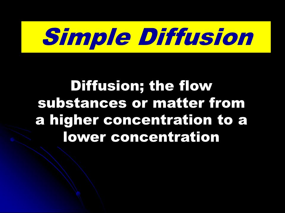 Simple Diffusion Diffusion; the flow substances or matter from a higher concentration to a lower concentration.