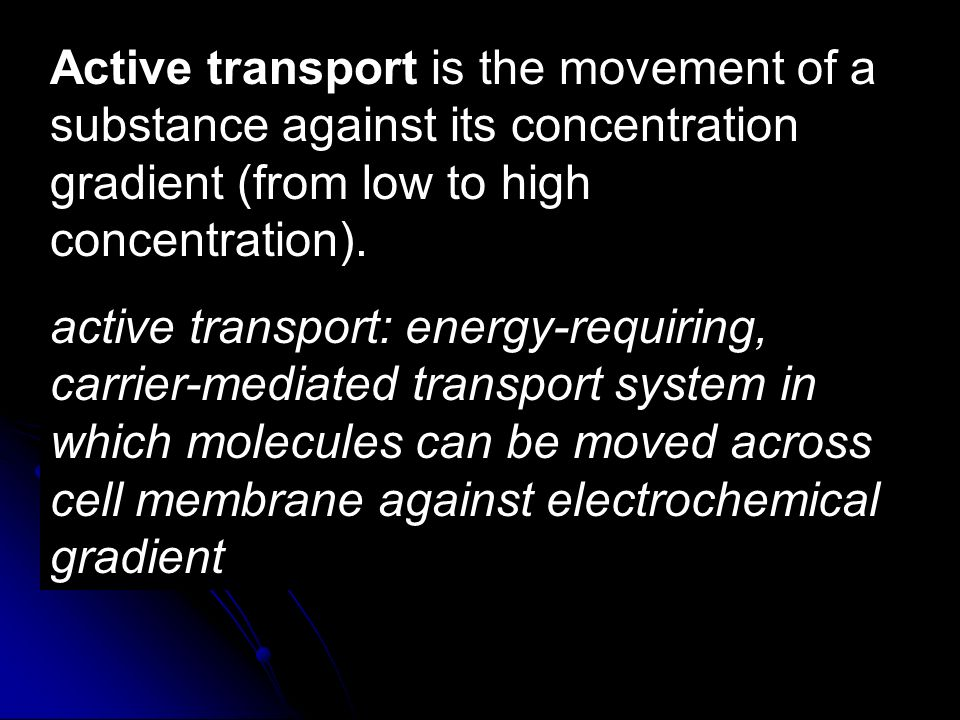 Active transport is the movement of a substance against its concentration gradient (from low to high concentration).