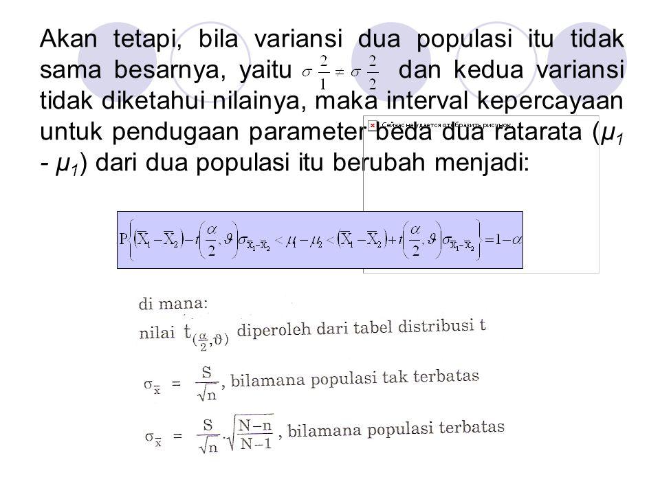 Akan tetapi, bila variansi dua populasi itu tidak sama besarnya, yaitu dan kedua variansi tidak diketahui nilainya, maka interval kepercayaan untuk pendugaan parameter beda dua ratarata (µ1 - µ1) dari dua populasi itu berubah menjadi: