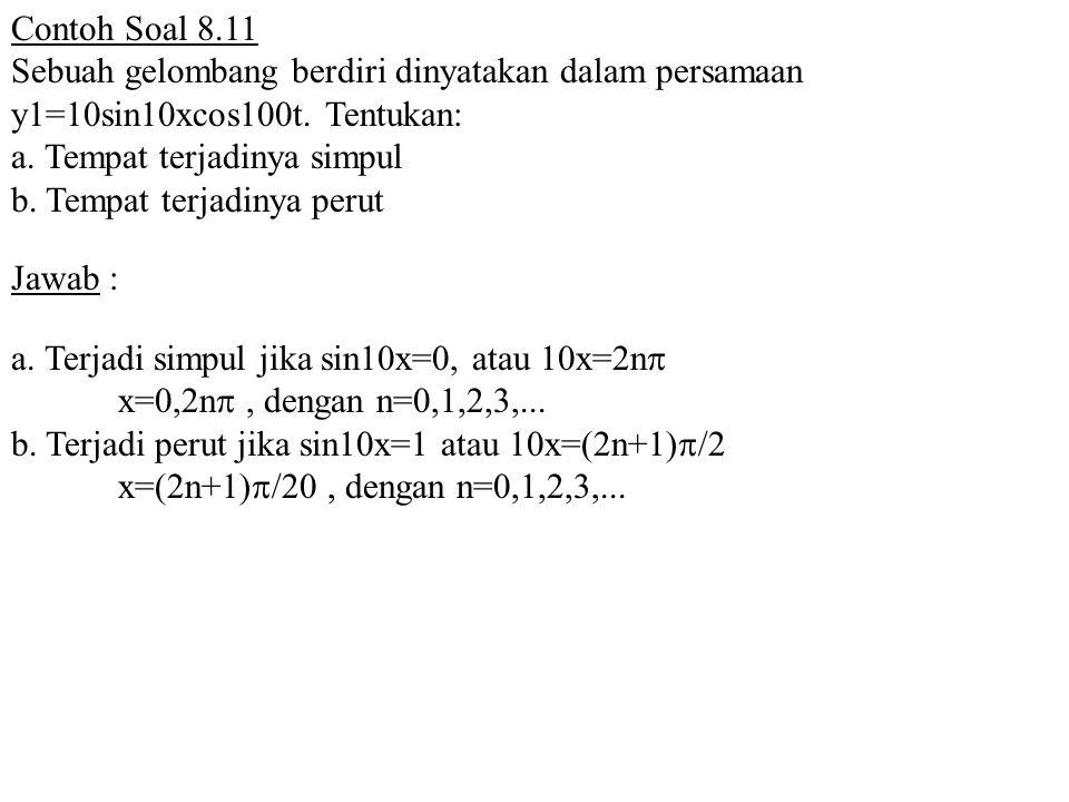 Contoh Soal 8.11 Sebuah gelombang berdiri dinyatakan dalam persamaan y1=10sin10xcos100t. Tentukan: a. Tempat terjadinya simpul.