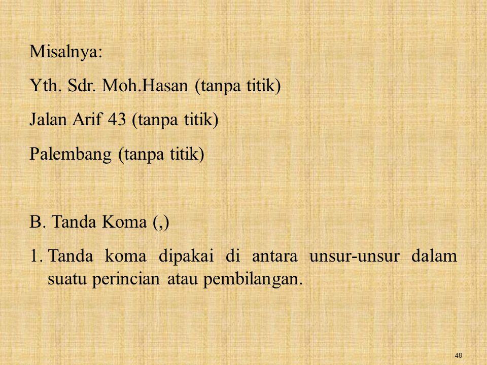 Misalnya: Yth. Sdr. Moh.Hasan (tanpa titik) Jalan Arif 43 (tanpa titik) Palembang (tanpa titik) B. Tanda Koma (,)