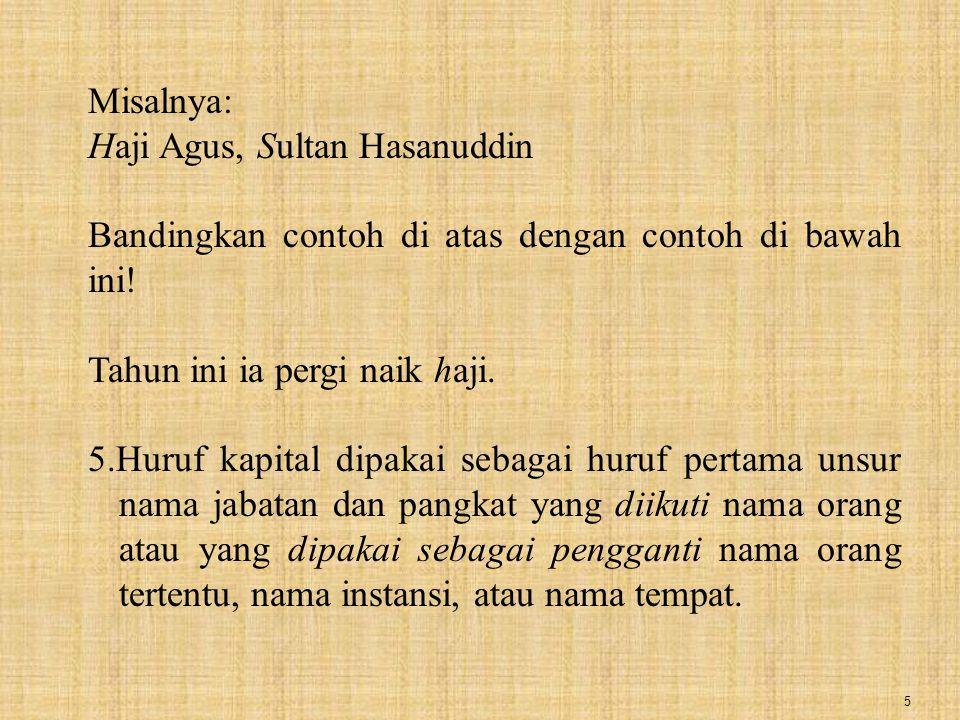 Misalnya: Haji Agus, Sultan Hasanuddin. Bandingkan contoh di atas dengan contoh di bawah ini! Tahun ini ia pergi naik haji.
