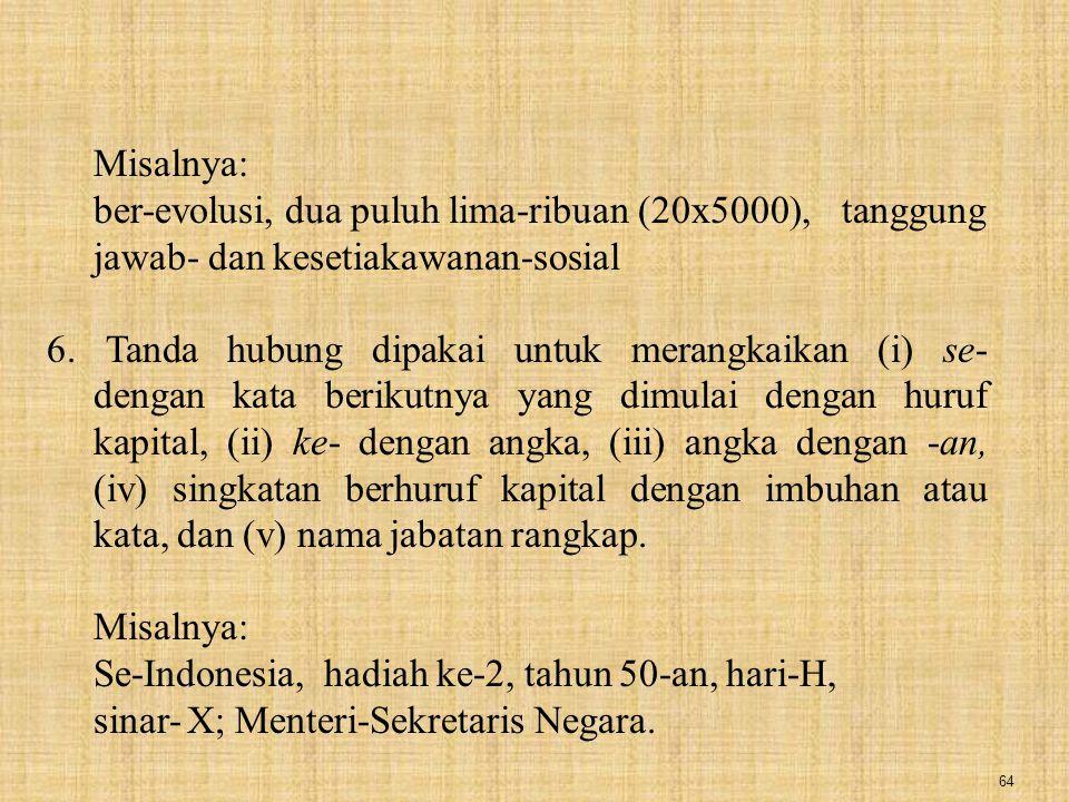 Misalnya: ber-evolusi, dua puluh lima-ribuan (20x5000), tanggung jawab- dan kesetiakawanan-sosial.