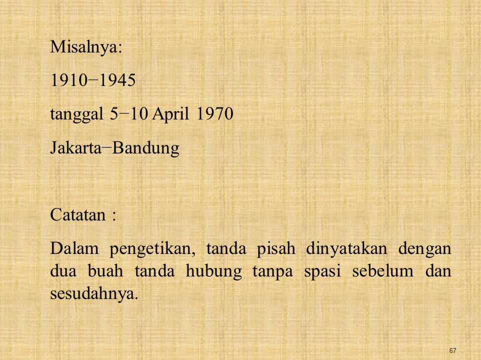 Misalnya: 1910−1945. tanggal 5−10 April 1970. Jakarta−Bandung. Catatan :