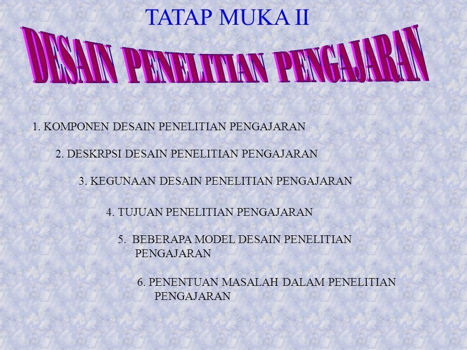TATAP MUKA II 1. KOMPONEN DESAIN PENELITIAN PENGAJARAN