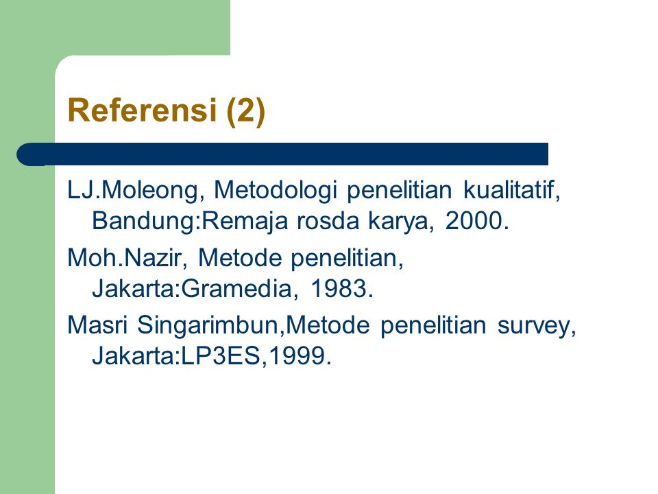 Referensi (2) LJ.Moleong, Metodologi penelitian kualitatif, Bandung:Remaja rosda karya, 2000. Moh.Nazir, Metode penelitian, Jakarta:Gramedia, 1983.