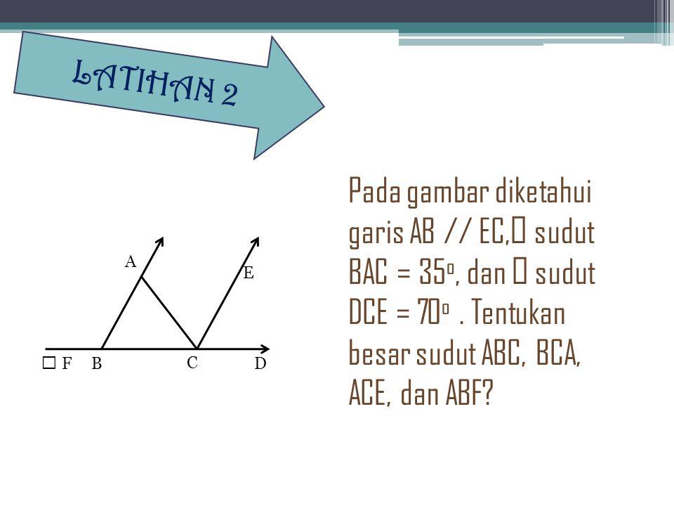 LATIHAN 2 Pada gambar diketahui garis AB // EC,' sudut BAC = 35o, dan ' sudut DCE = 70o . Tentukan besar sudut ABC, BCA, ACE, dan ABF