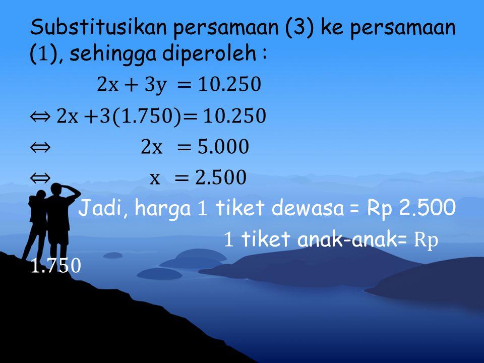 Substitusikan persamaan (3) ke persamaan (1), sehingga diperoleh : 2x + 3y = 10.250 ⇔ 2x +3(1.750)= 10.250 ⇔ 2x = 5.000 ⇔ x = 2.500 Jadi, harga 1 tiket dewasa = Rp 2.500 1 tiket anak-anak= Rp 1.750