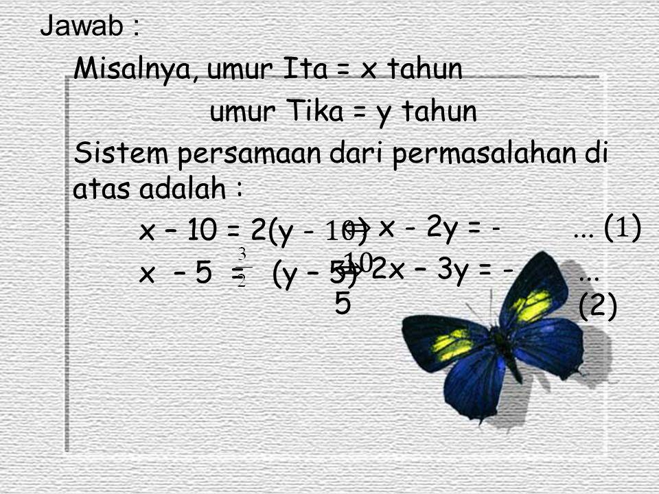 Jawab : Misalnya, umur Ita = x tahun umur Tika = y tahun Sistem persamaan dari permasalahan di atas adalah : x – 10 = 2(y - 10) x – 5 = (y – 5)