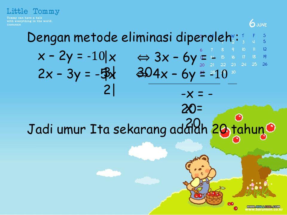Dengan metode eliminasi diperoleh : x – 2y = -10 2x – 3y = -5 Jadi umur Ita sekarang adalah 20 tahun
