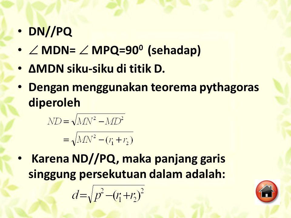 DN//PQ  MDN=  MPQ=900 (sehadap) ∆MDN siku-siku di titik D. Dengan menggunakan teorema pythagoras diperoleh.