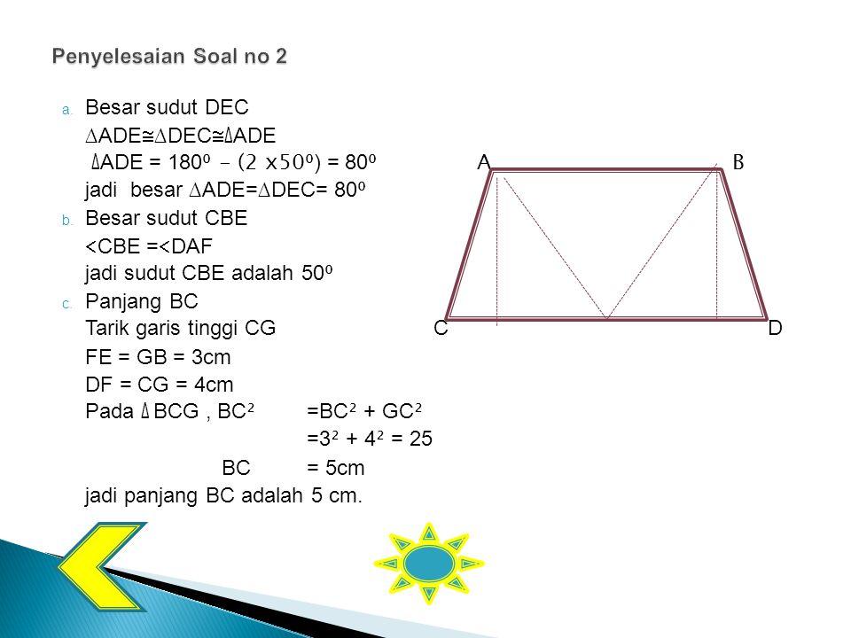 Penyelesaian Soal no 2 Besar sudut DEC. ∆ADE∆DEC∆ADE. ∆ADE = 180⁰ - (2 x50⁰) = 80⁰ A B. jadi besar ∆ADE=∆DEC= 80⁰.