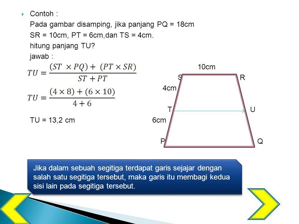 Contoh : Pada gambar disamping, jika panjang PQ = 18cm. SR = 10cm, PT = 6cm,dan TS = 4cm. hitung panjang TU