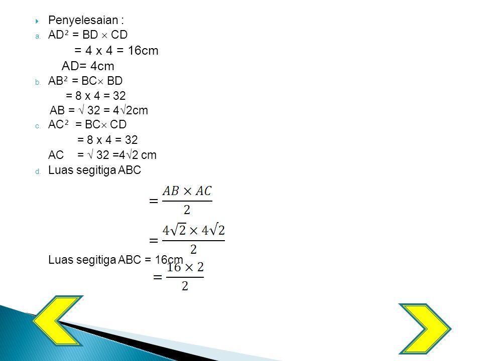 = 4 x 4 = 16cm AD= 4cm Penyelesaian : AD² = BD  CD AB² = BC BD