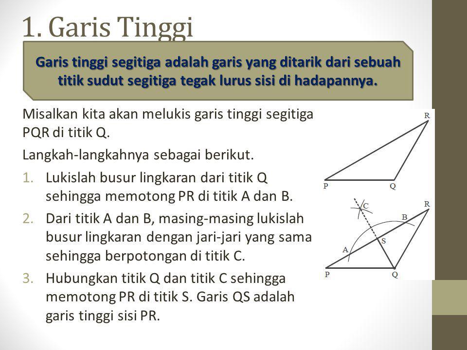 1. Garis Tinggi Garis tinggi segitiga adalah garis yang ditarik dari sebuah titik sudut segitiga tegak lurus sisi di hadapannya.