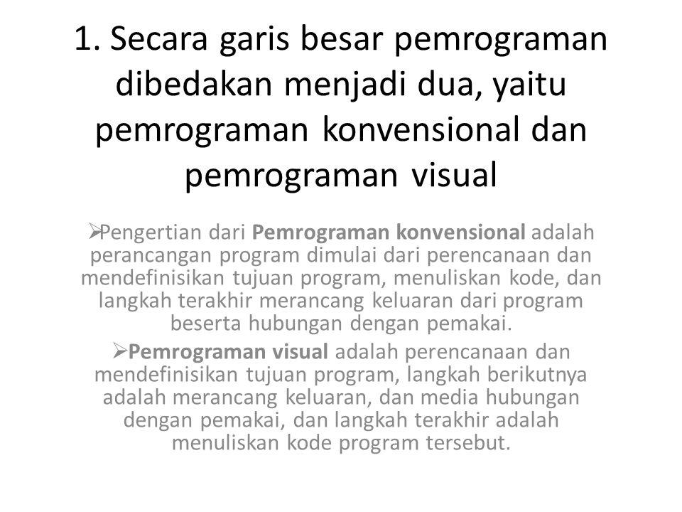 1. Secara garis besar pemrograman dibedakan menjadi dua, yaitu pemrograman konvensional dan pemrograman visual