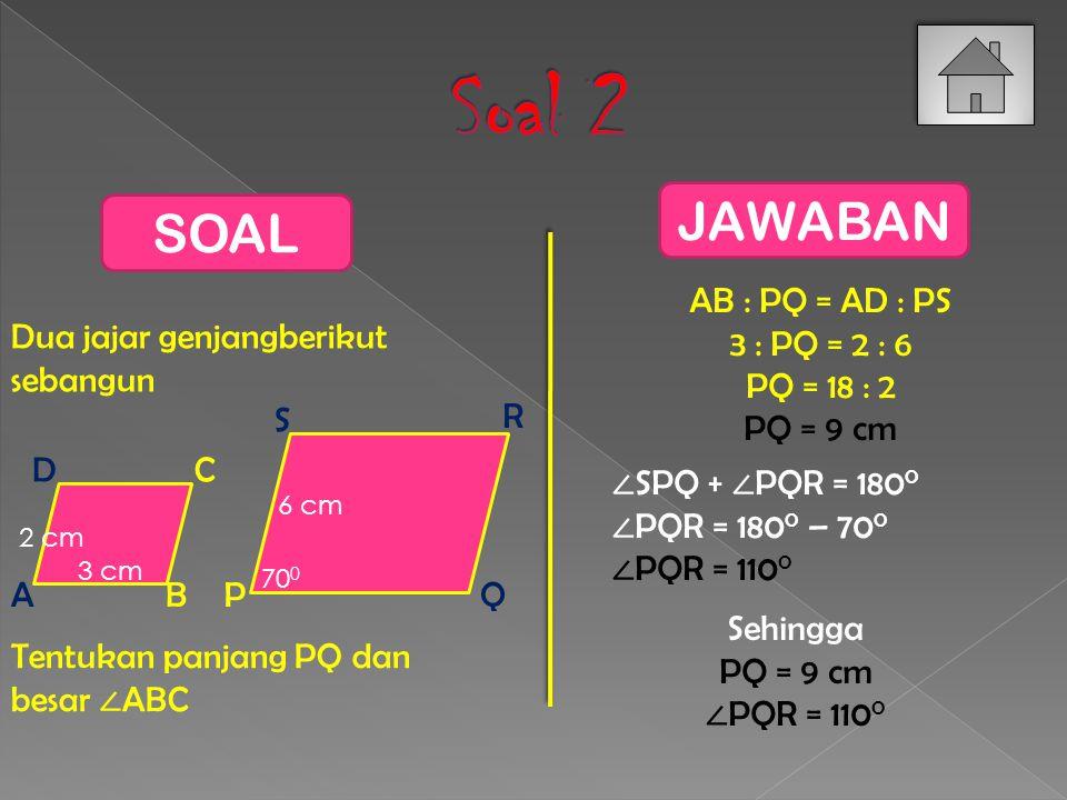 Soal 2 JAWABAN SOAL AB : PQ = AD : PS 3 : PQ = 2 : 6 PQ = 18 : 2