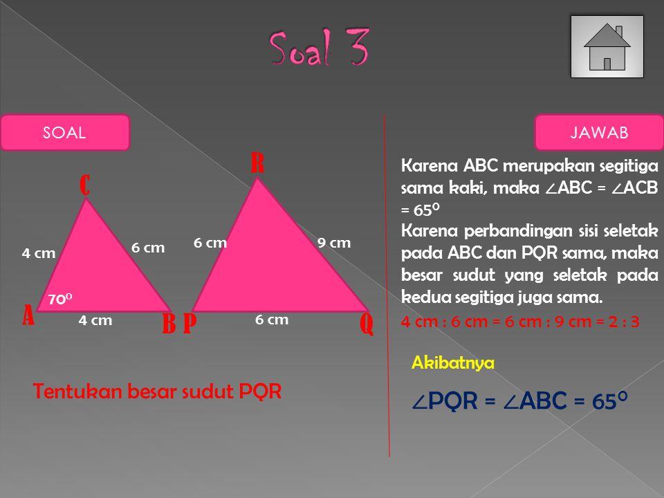 Soal 3 R C A B P Q ∠PQR = ∠ABC = 650 Tentukan besar sudut PQR
