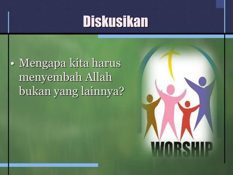 Diskusikan Mengapa kita harus menyembah Allah bukan yang lainnya