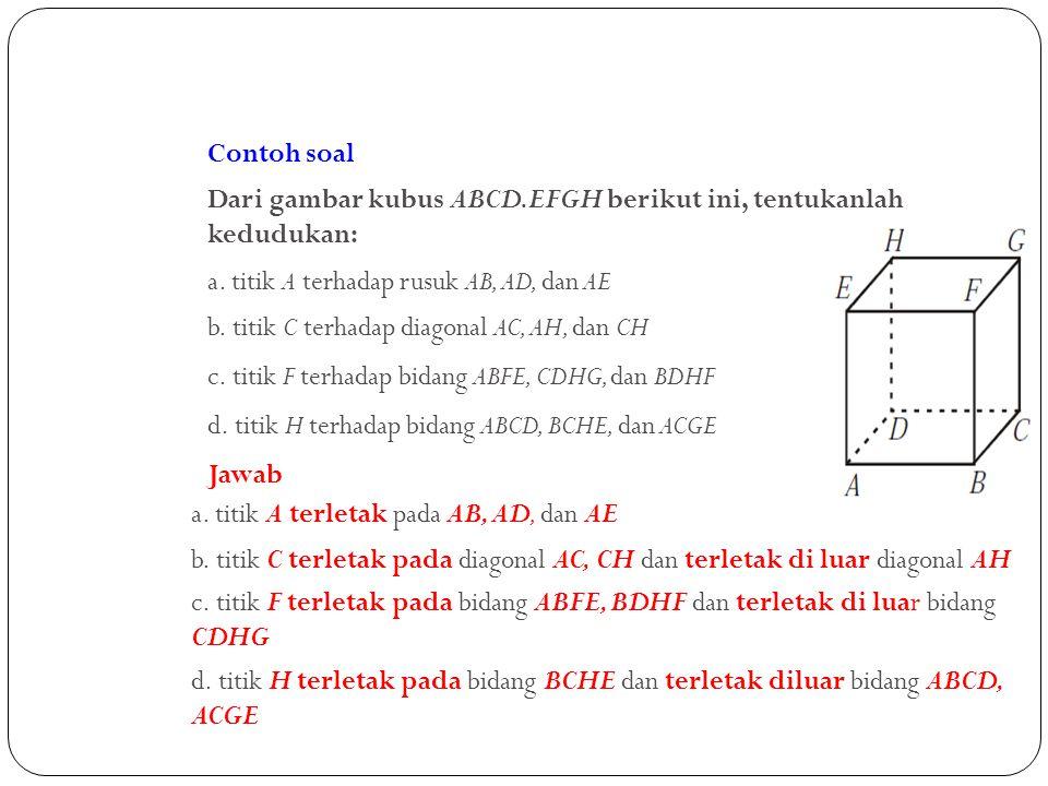 Contoh soal Dari gambar kubus ABCD.EFGH berikut ini, tentukanlah kedudukan: a. titik A terhadap rusuk AB, AD, dan AE.