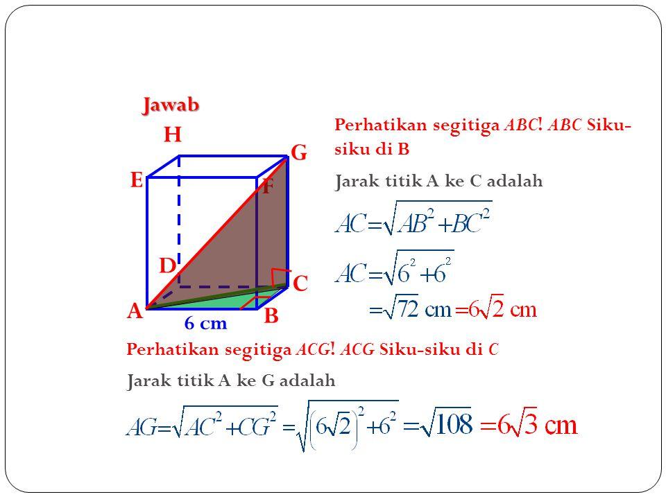 H G E F D C A B Jawab 6 cm Perhatikan segitiga ABC! ABC Siku-siku di B