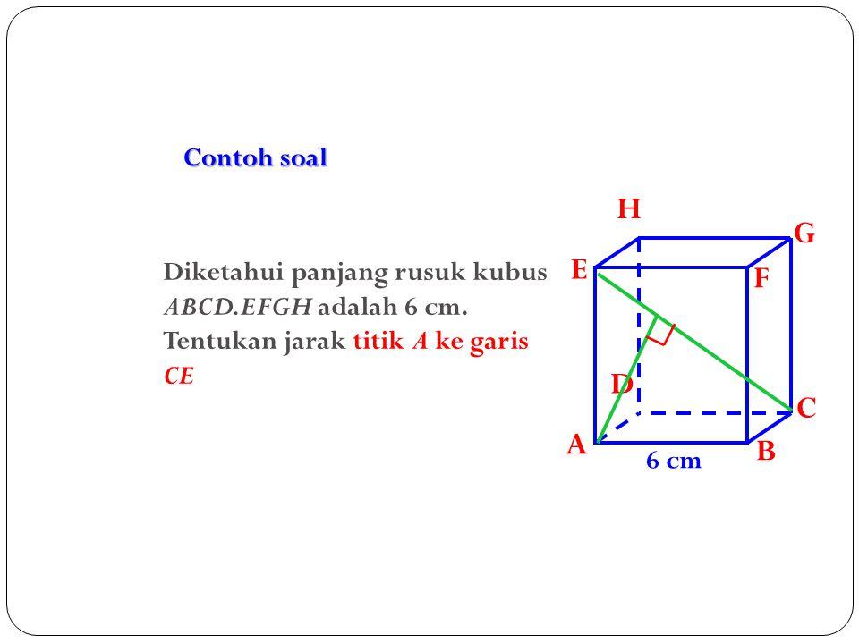Contoh soal A. B. C. D. H. E. F. G. Diketahui panjang rusuk kubus ABCD.EFGH adalah 6 cm. Tentukan jarak titik A ke garis CE.