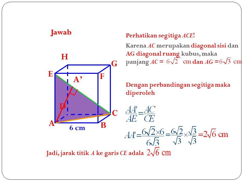 H G E F A' D C A B Jawab 6 cm Perhatikan segitiga ACE!