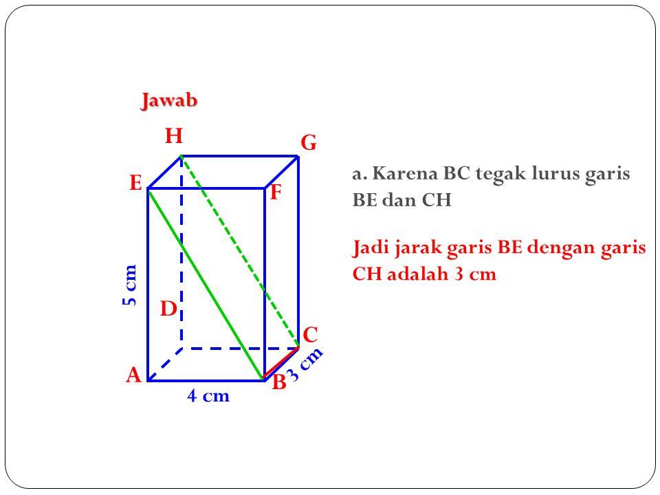 H G E F D C A B Jawab a. Karena BC tegak lurus garis BE dan CH