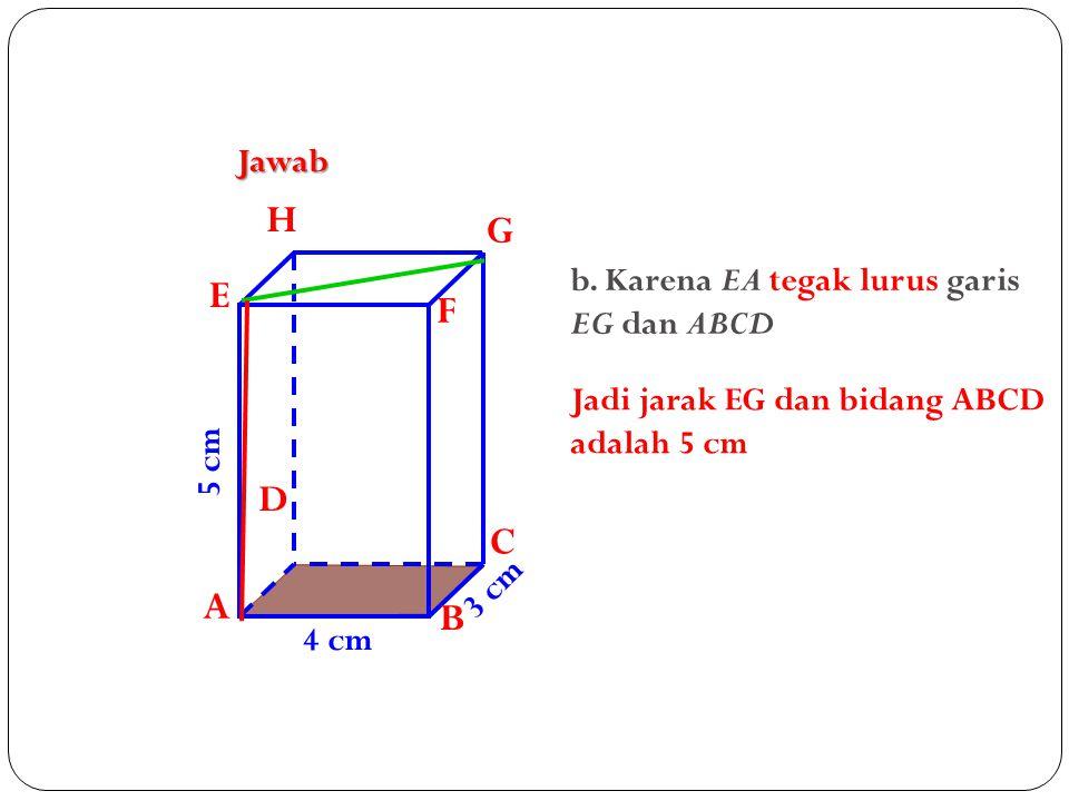 H G E F D C A B Jawab b. Karena EA tegak lurus garis EG dan ABCD