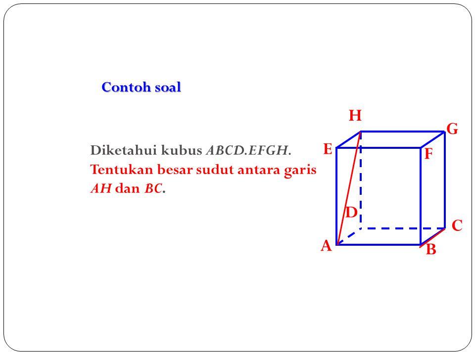 Contoh soal A B C D H E F G Diketahui kubus ABCD.EFGH. Tentukan besar sudut antara garis AH dan BC.