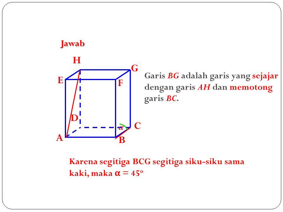 Jawab A. B. C. D. H. E. F. G. Garis BG adalah garis yang sejajar dengan garis AH dan memotong garis BC.