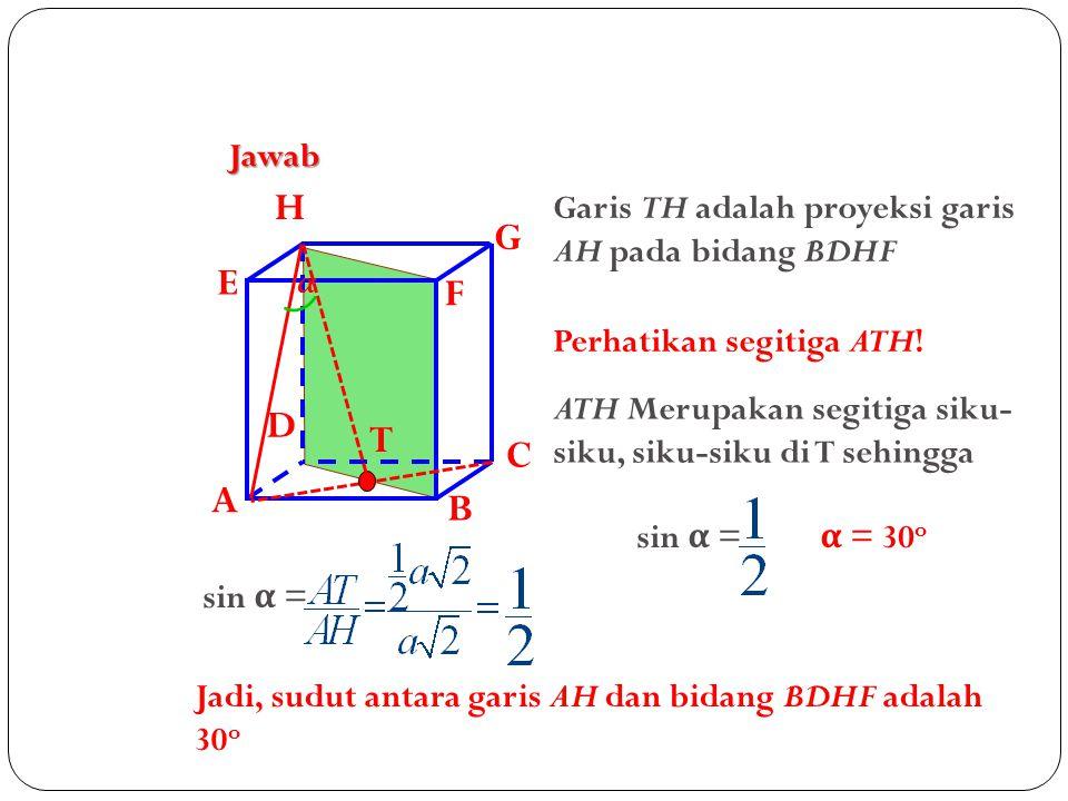 Jawab A. B. C. D. H. E. F. G. Garis TH adalah proyeksi garis AH pada bidang BDHF. α. Perhatikan segitiga ATH!