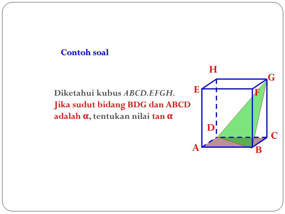 Contoh soal A. B. C. D. H. E. F. G. Diketahui kubus ABCD.EFGH.