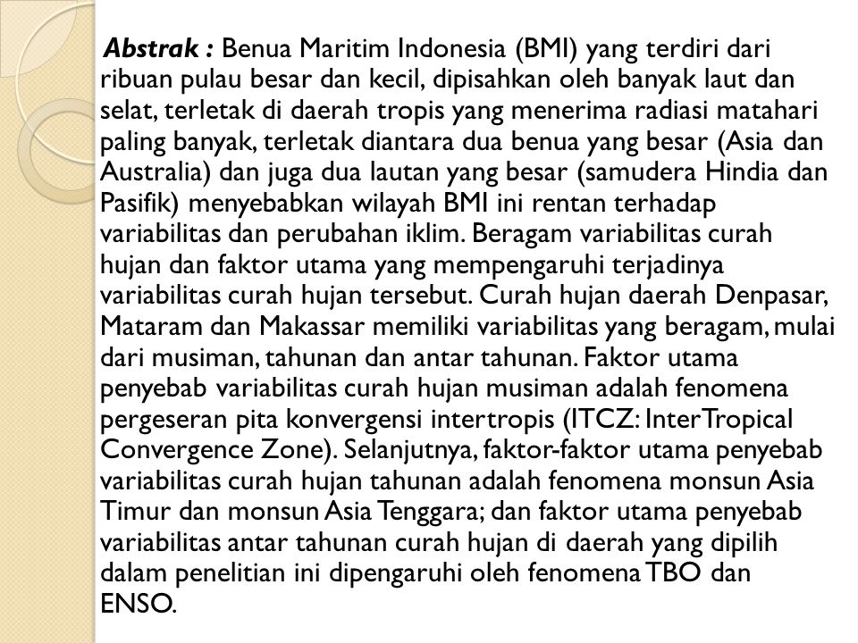 Abstrak : Benua Maritim Indonesia (BMI) yang terdiri dari ribuan pulau besar dan kecil, dipisahkan oleh banyak laut dan selat, terletak di daerah tropis yang menerima radiasi matahari paling banyak, terletak diantara dua benua yang besar (Asia dan Australia) dan juga dua lautan yang besar (samudera Hindia dan Pasifik) menyebabkan wilayah BMI ini rentan terhadap variabilitas dan perubahan iklim.