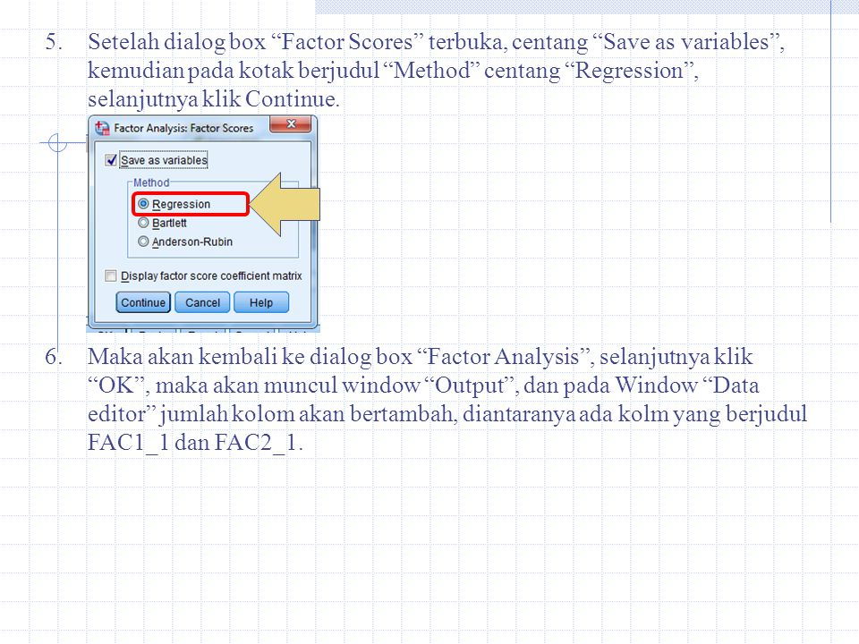 Setelah dialog box Factor Scores terbuka, centang Save as variables , kemudian pada kotak berjudul Method centang Regression , selanjutnya klik Continue.