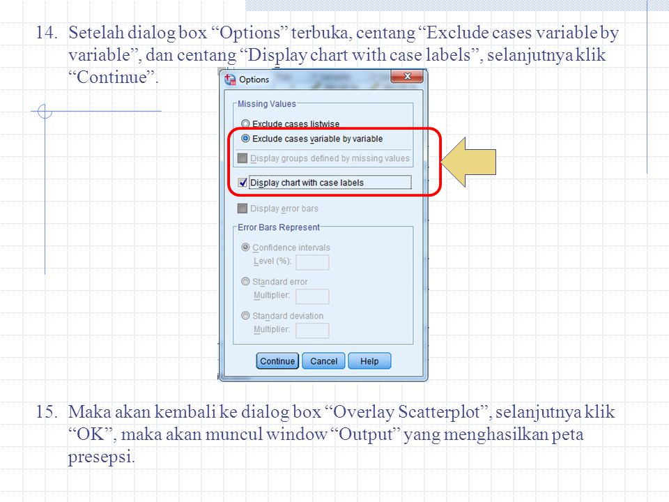 Setelah dialog box Options terbuka, centang Exclude cases variable by variable , dan centang Display chart with case labels , selanjutnya klik Continue .