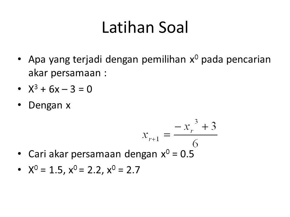 Latihan Soal Apa yang terjadi dengan pemilihan x0 pada pencarian akar persamaan : X3 + 6x – 3 = 0.