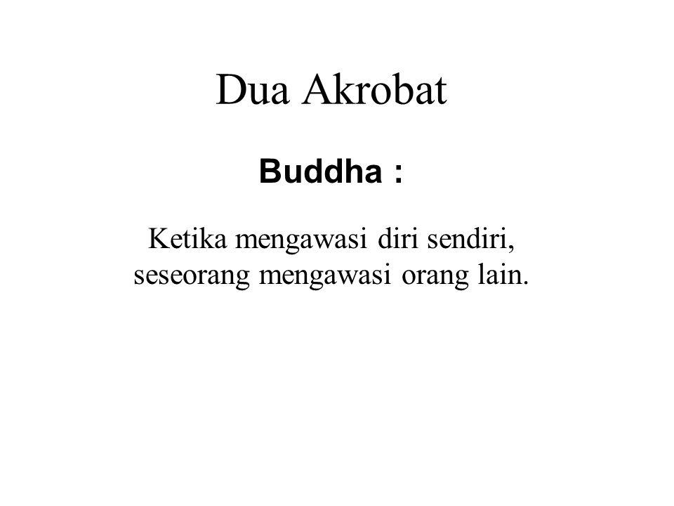 Dua Akrobat Buddha : Ketika mengawasi diri sendiri, seseorang mengawasi orang lain.