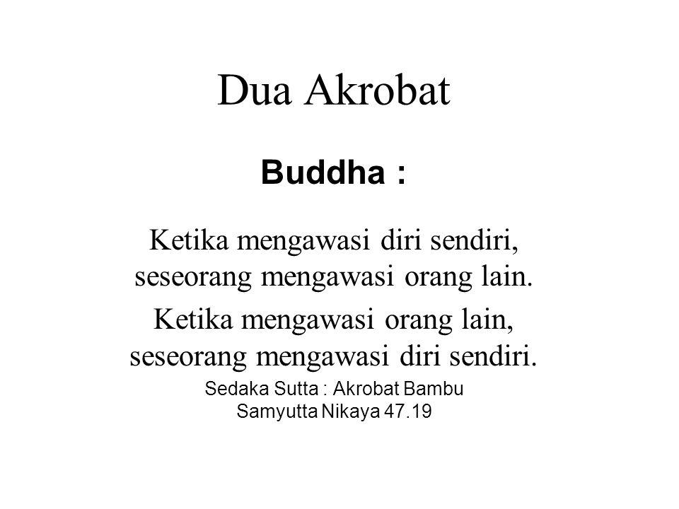Dua Akrobat Buddha : Ketika mengawasi diri sendiri, seseorang mengawasi orang lain. Ketika mengawasi orang lain, seseorang mengawasi diri sendiri.