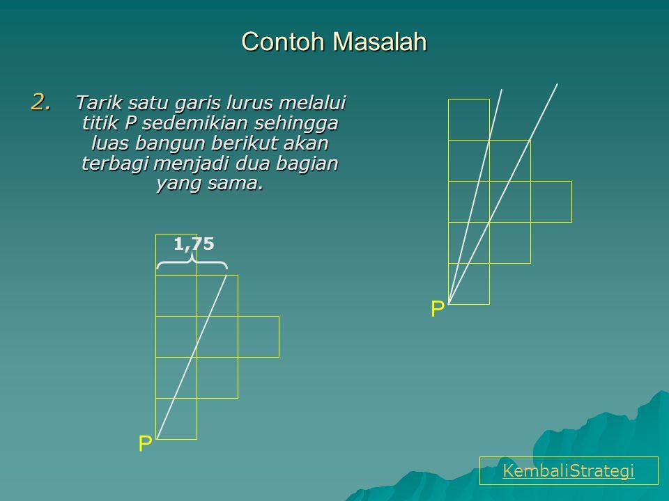 Contoh Masalah Tarik satu garis lurus melalui titik P sedemikian sehingga luas bangun berikut akan terbagi menjadi dua bagian yang sama.