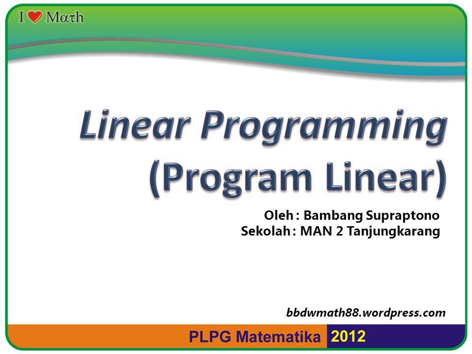 Linear Programming (Program Linear) Oleh : Bambang Supraptono