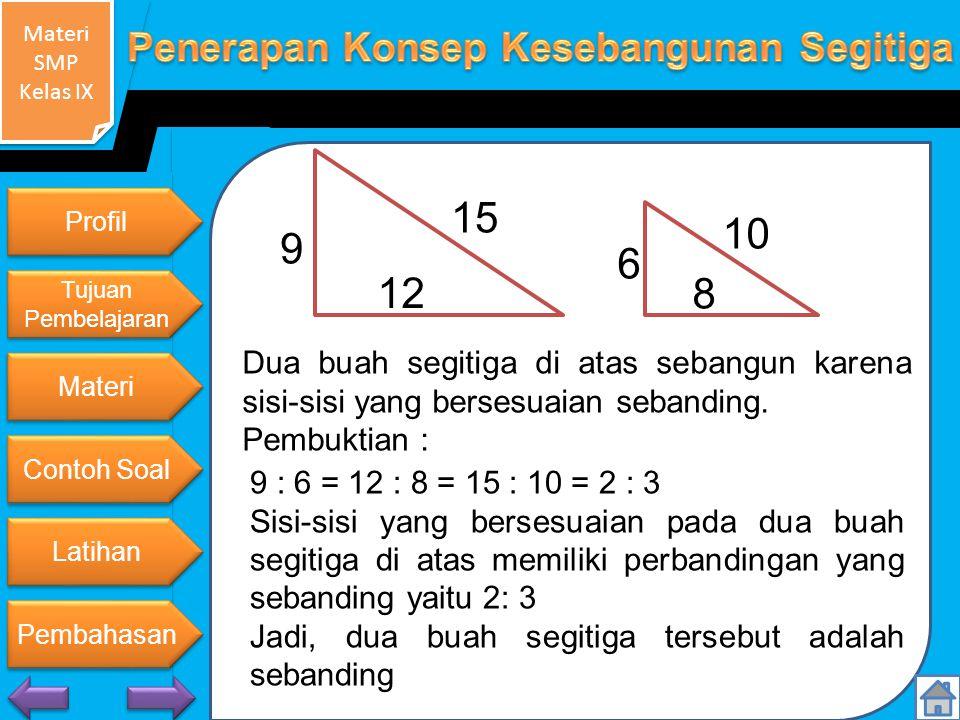 9 15. 12. Profil. 6. 10. 8. Tujuan Pembelajaran. Dua buah segitiga di atas sebangun karena sisi-sisi yang bersesuaian sebanding.
