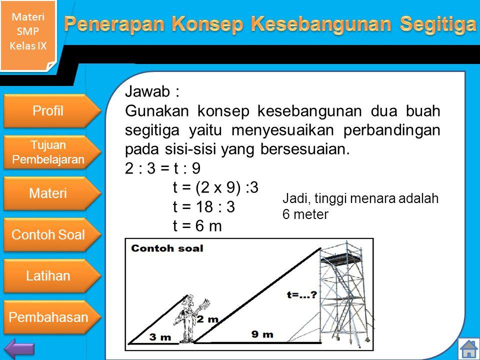 Jawab : Gunakan konsep kesebangunan dua buah segitiga yaitu menyesuaikan perbandingan pada sisi-sisi yang bersesuaian.